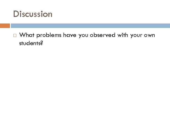 Discussion What problems have you observed with your own students?