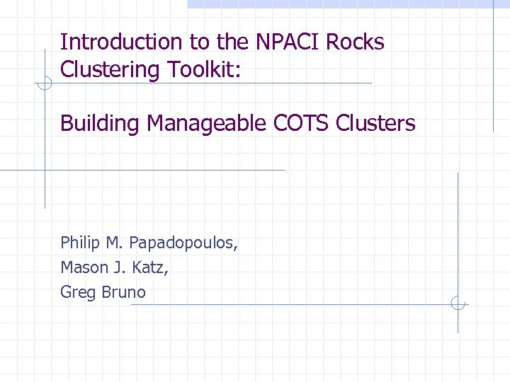 Introduction to the NPACI Rocks Clustering Toolkit: Building Manageable COTS Clusters Philip M. Papadopoulos,