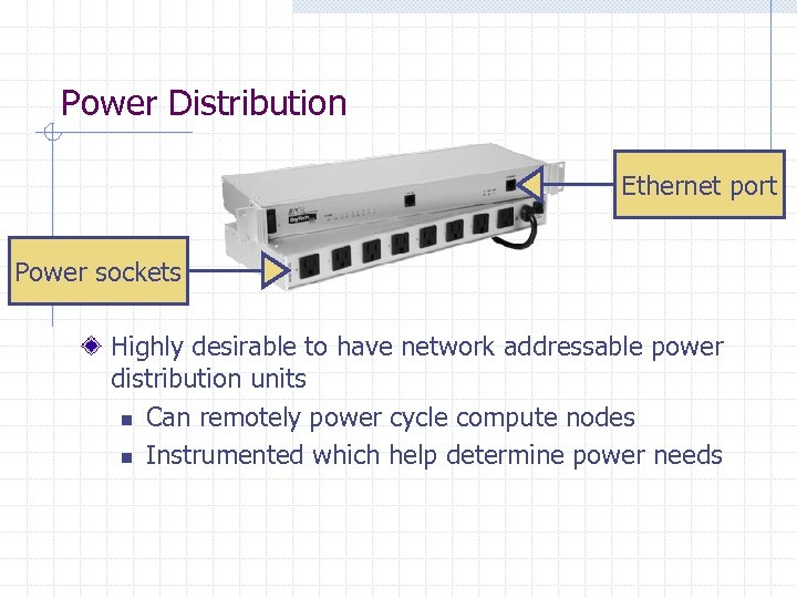 Power Distribution Ethernet port Power sockets Highly desirable to have network addressable power distribution