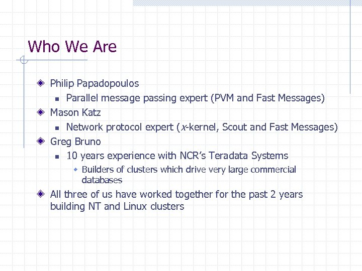 Who We Are Philip Papadopoulos n Parallel message passing expert (PVM and Fast Messages)