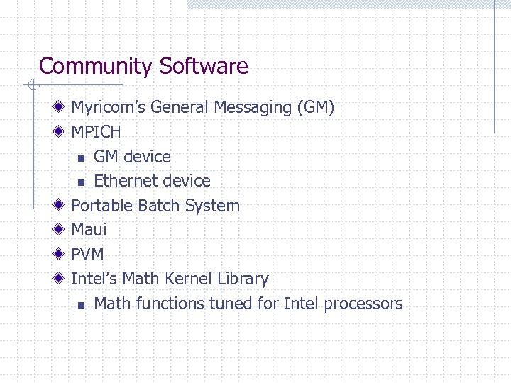Community Software Myricom's General Messaging (GM) MPICH n GM device n Ethernet device Portable
