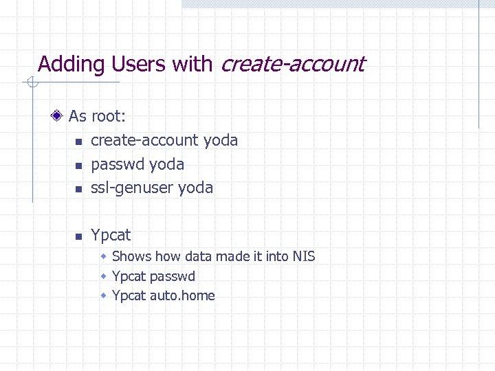 Adding Users with create-account As root: n create-account yoda n passwd yoda n ssl-genuser