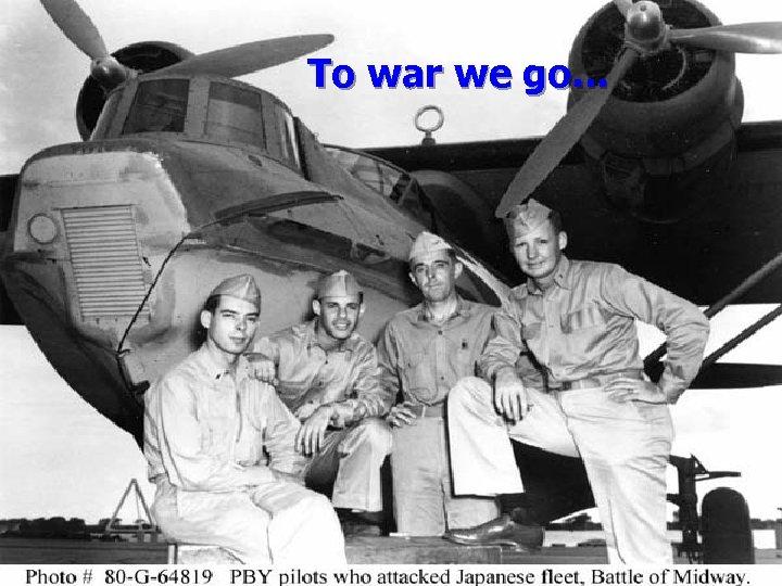 To war we go. . .