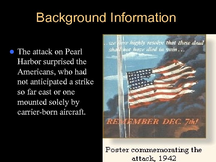 Background Information l The attack on Pearl Harbor surprised the Americans, who had not