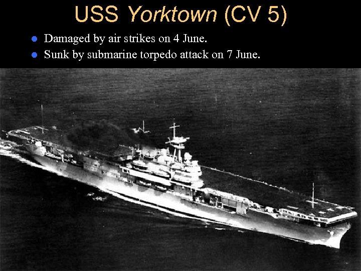 USS Yorktown (CV 5) Damaged by air strikes on 4 June. l Sunk by