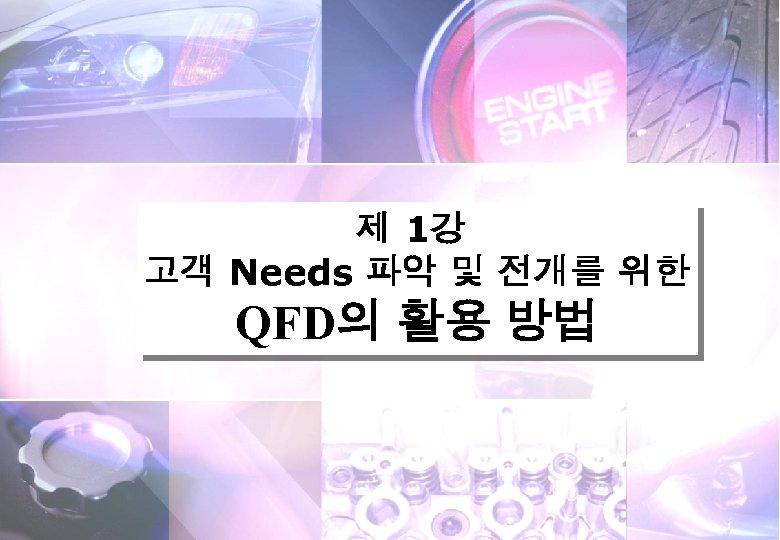 제 1강 고객 Needs 파악 및 전개를 위한 QFD의 활용 방법