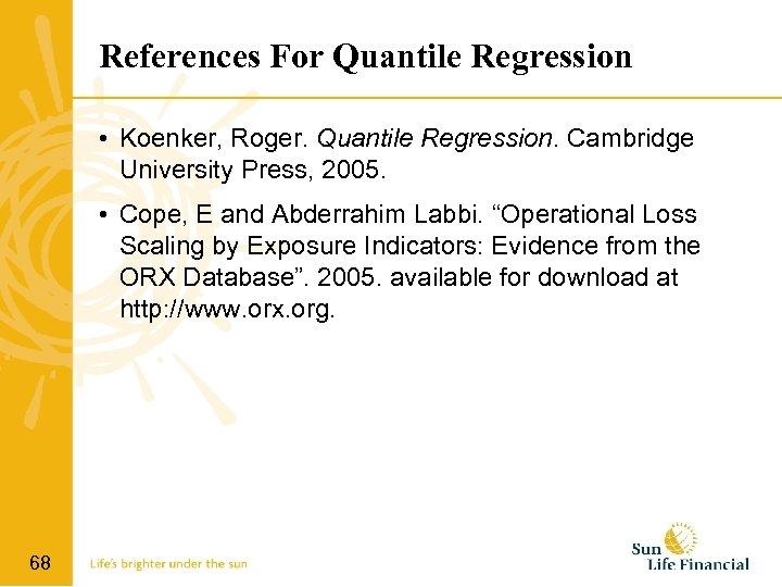 References For Quantile Regression • Koenker, Roger. Quantile Regression. Cambridge University Press, 2005. •