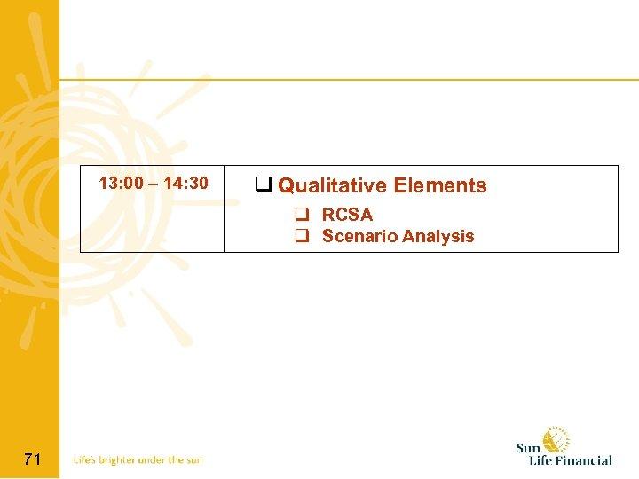 13: 00 – 14: 30 q Qualitative Elements q RCSA q Scenario Analysis 71
