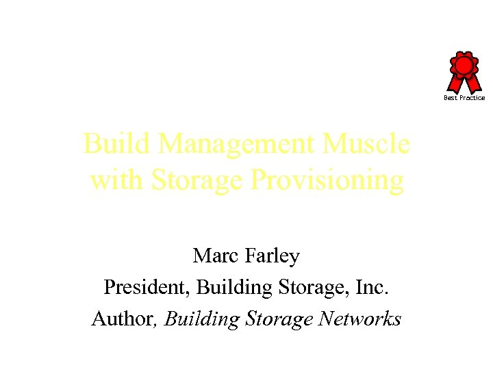 Best Practice Build Management Muscle with Storage Provisioning Marc Farley President, Building Storage, Inc.
