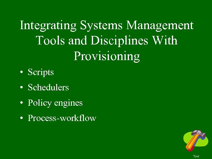 Integrating Systems Management Tools and Disciplines With Provisioning • Scripts • Schedulers • Policy