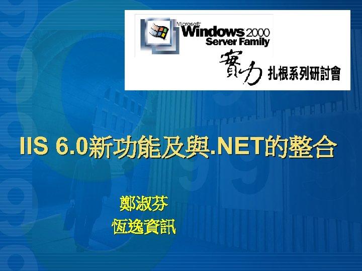 IIS 6. 0新功能及與. NET的整合 鄭淑芬 恆逸資訊