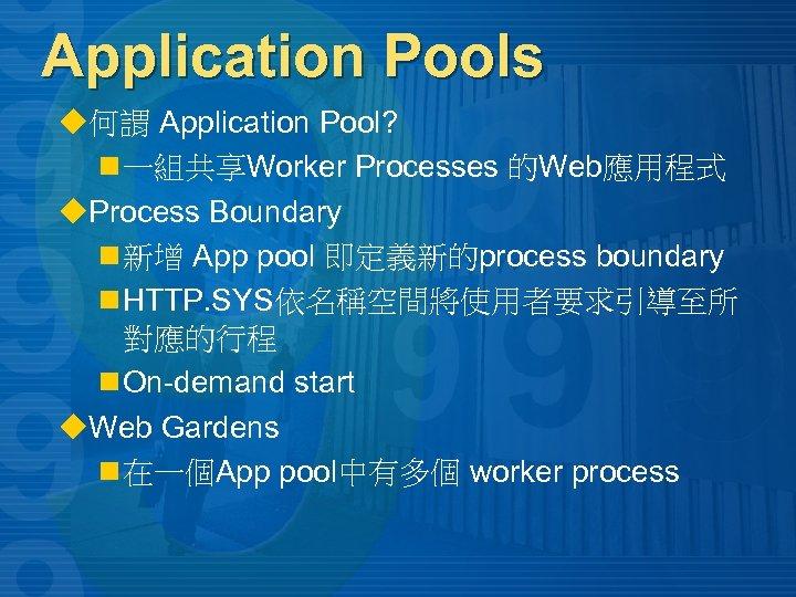 Application Pools u何謂 Application Pool? n 一組共享Worker Processes 的Web應用程式 u. Process Boundary n 新增