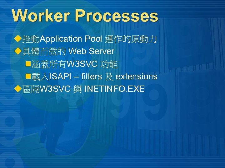 Worker Processes u推動Application Pool 運作的原動力 u具體而微的 Web Server n 涵蓋所有W 3 SVC 功能 n