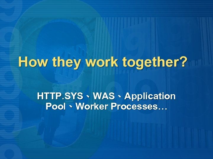 How they work together? HTTP. SYS、WAS、Application Pool、Worker Processes…