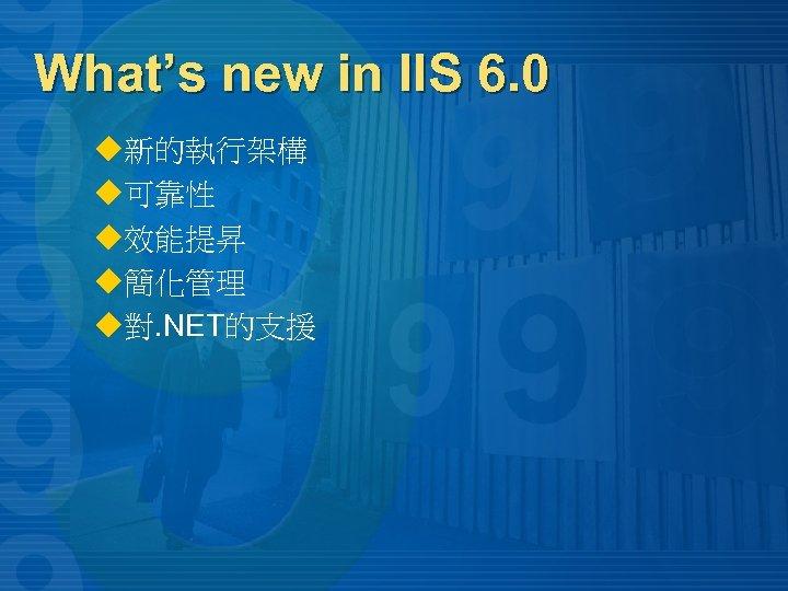 What's new in IIS 6. 0 u新的執行架構 u可靠性 u效能提昇 u簡化管理 u對. NET的支援