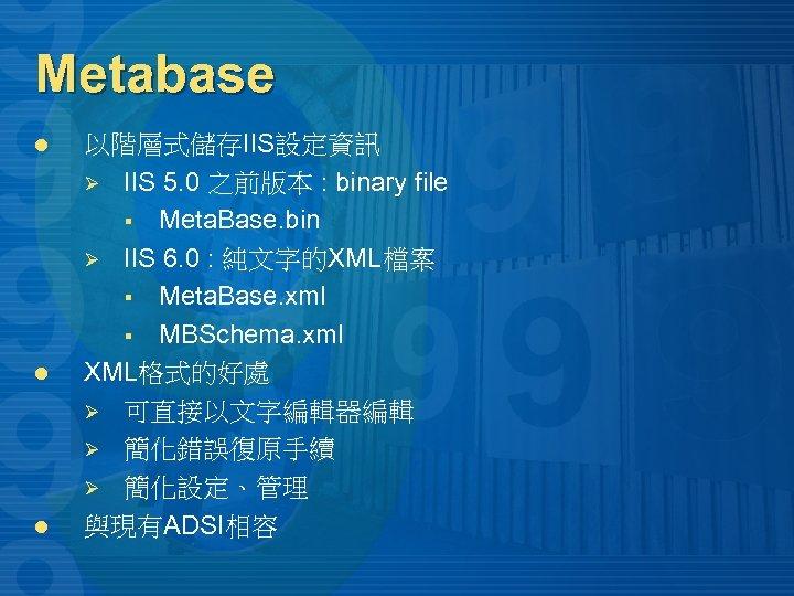 Metabase l l l 以階層式儲存IIS設定資訊 Ø IIS 5. 0 之前版本 : binary file §