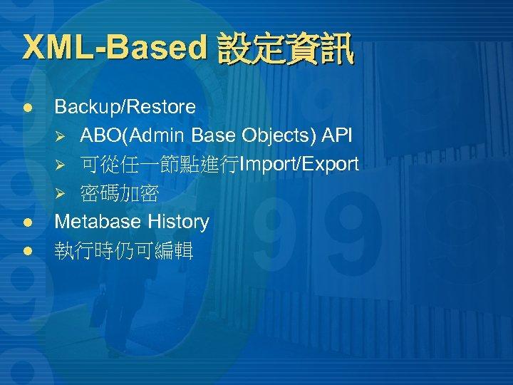 XML-Based 設定資訊 l l l Backup/Restore Ø ABO(Admin Base Objects) API Ø 可從任一節點進行Import/Export Ø