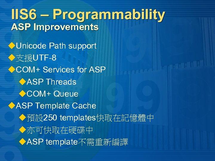 IIS 6 – Programmability ASP Improvements u. Unicode Path support u支援UTF-8 u. COM+ Services