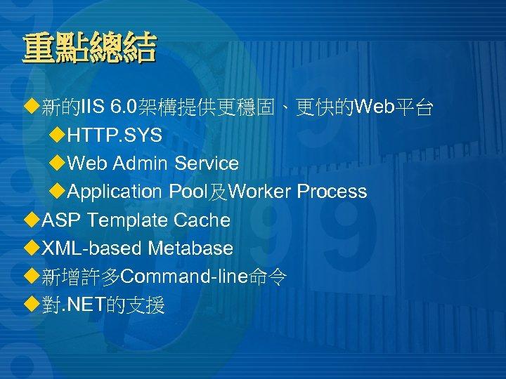 重點總結 u新的IIS 6. 0架構提供更穩固、更快的Web平台 u. HTTP. SYS u. Web Admin Service u. Application Pool及Worker