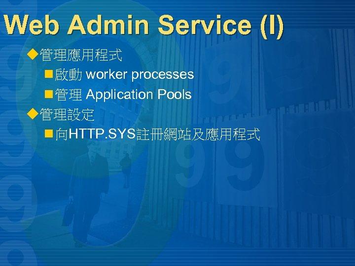 Web Admin Service (I) u管理應用程式 n 啟動 worker processes n 管理 Application Pools u管理設定