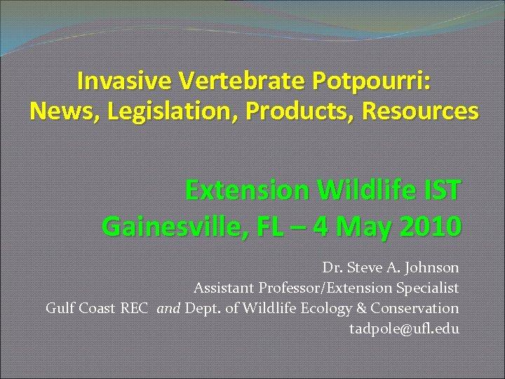 Invasive Vertebrate Potpourri: News, Legislation, Products, Resources Extension Wildlife IST Gainesville, FL – 4