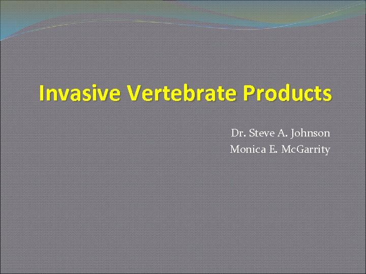Invasive Vertebrate Products Dr. Steve A. Johnson Monica E. Mc. Garrity