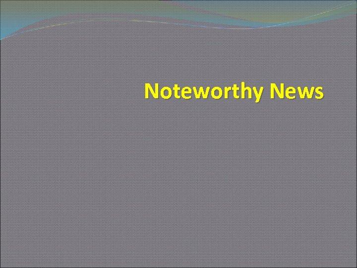 Noteworthy News