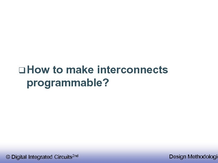 q How to make interconnects programmable? © Digital Integrated Circuits 2 nd Design Methodologie