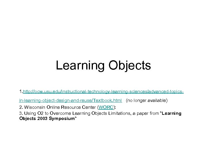 Learning Objects 1. http: //ocw. usu. edu/instructional-technology-learning-sciences/advanced-topicsin-learning-object-design-and-reuse/Textbook. html (no longer available) 2. Wisconsin Online