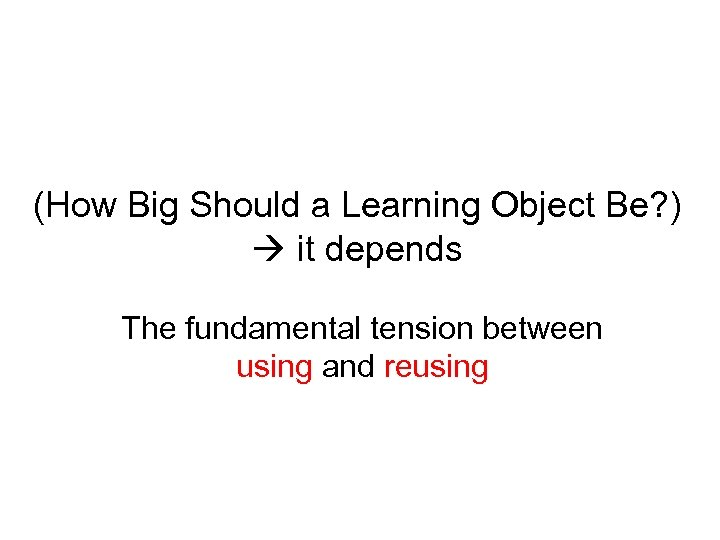 (How Big Should a Learning Object Be? ) it depends The fundamental tension between
