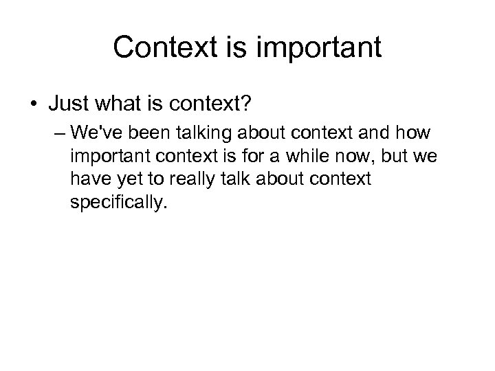 Context is important • Just what is context? – We've been talking about context