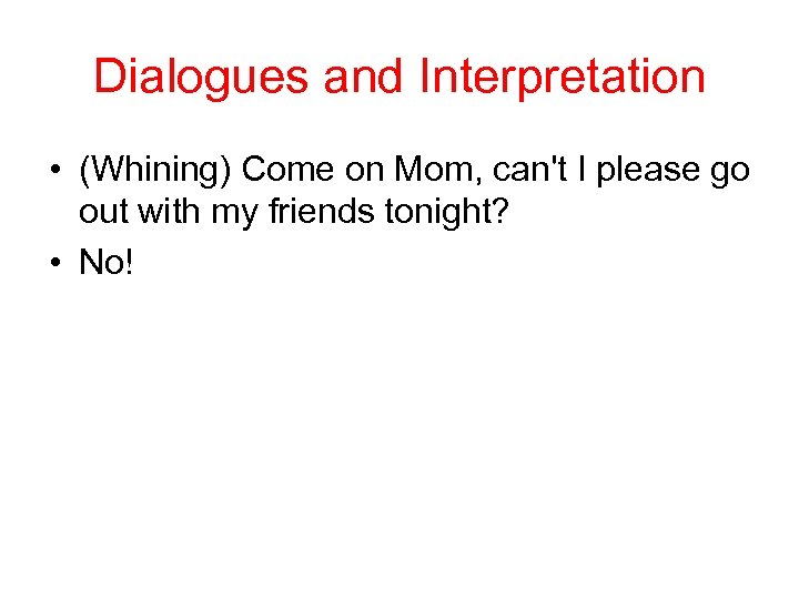 Dialogues and Interpretation • (Whining) Come on Mom, can't I please go out with