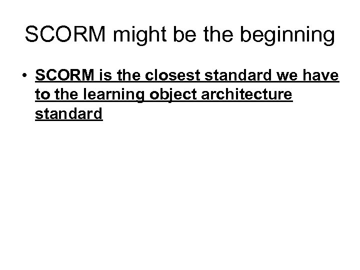SCORM might be the beginning • SCORM is the closest standard we have to