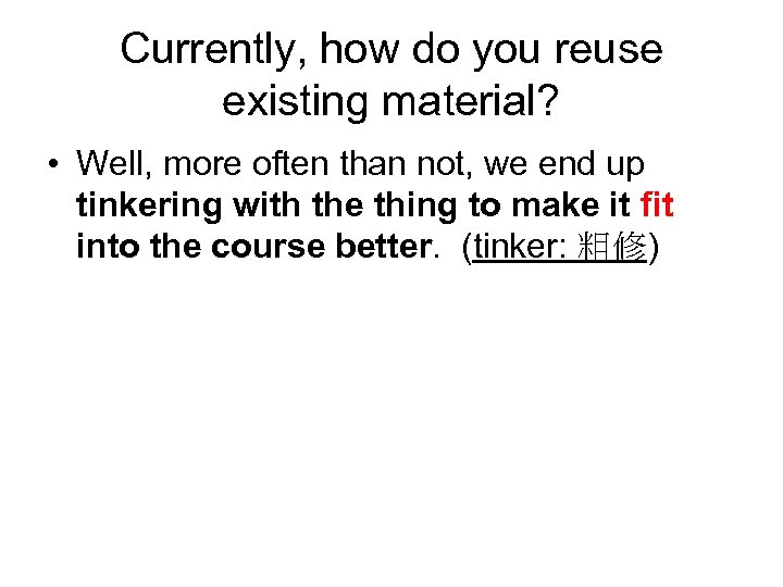 Currently, how do you reuse existing material? • Well, more often than not, we