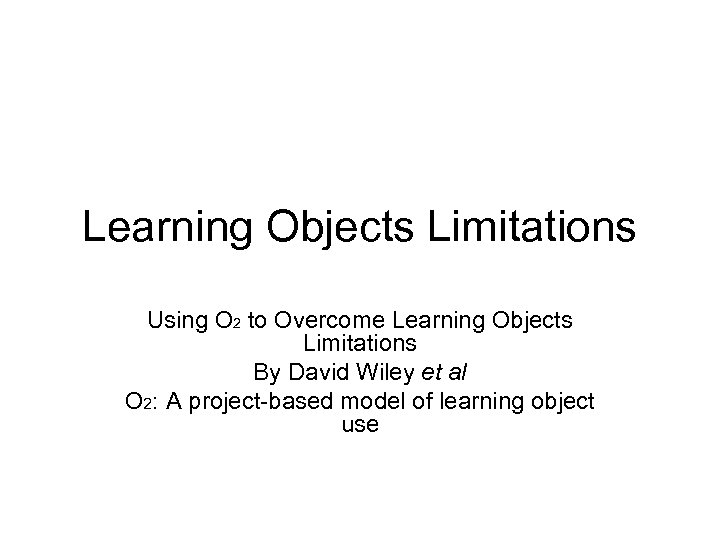 Learning Objects Limitations Using O 2 to Overcome Learning Objects Limitations By David Wiley