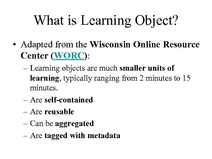 What is Learning Object? • Adapted from the Wisconsin Online Resource Center (WORC): –
