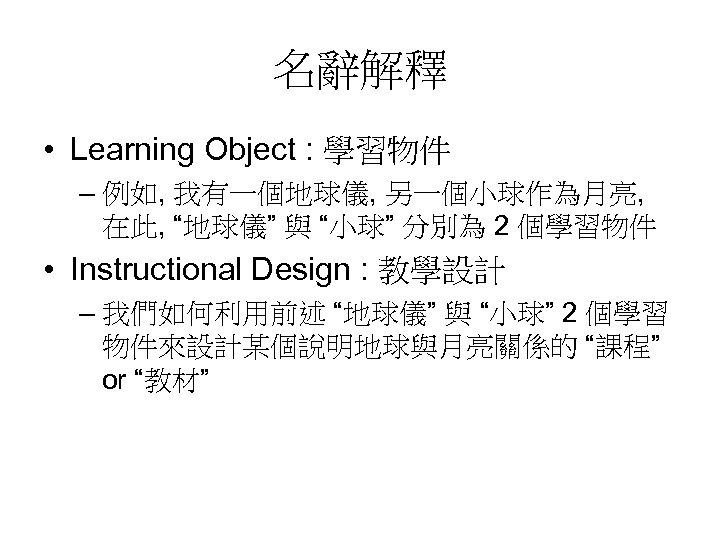"""名辭解釋 • Learning Object : 學習物件 – 例如, 我有一個地球儀, 另一個小球作為月亮, 在此, """"地球儀"""" 與 """"小球"""""""