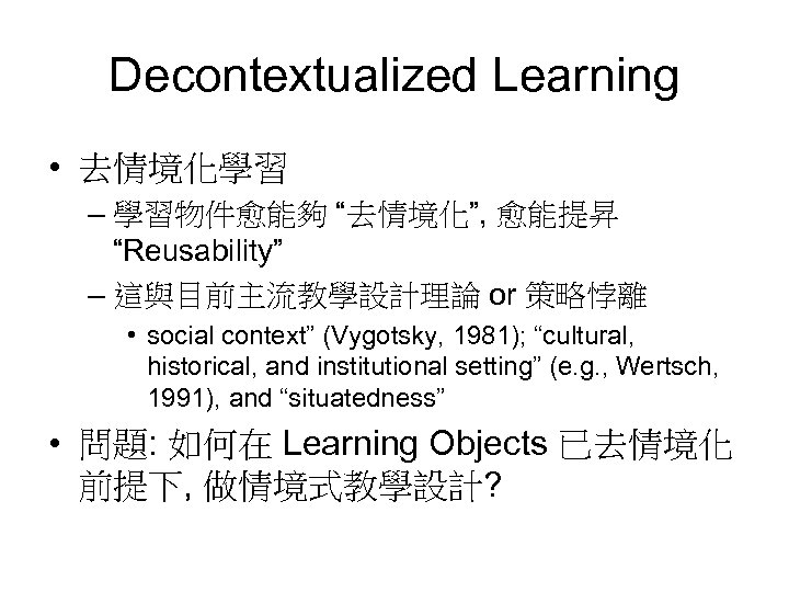 "Decontextualized Learning • 去情境化學習 – 學習物件愈能夠 ""去情境化"", 愈能提昇 ""Reusability"" – 這與目前主流教學設計理論 or 策略悖離 •"