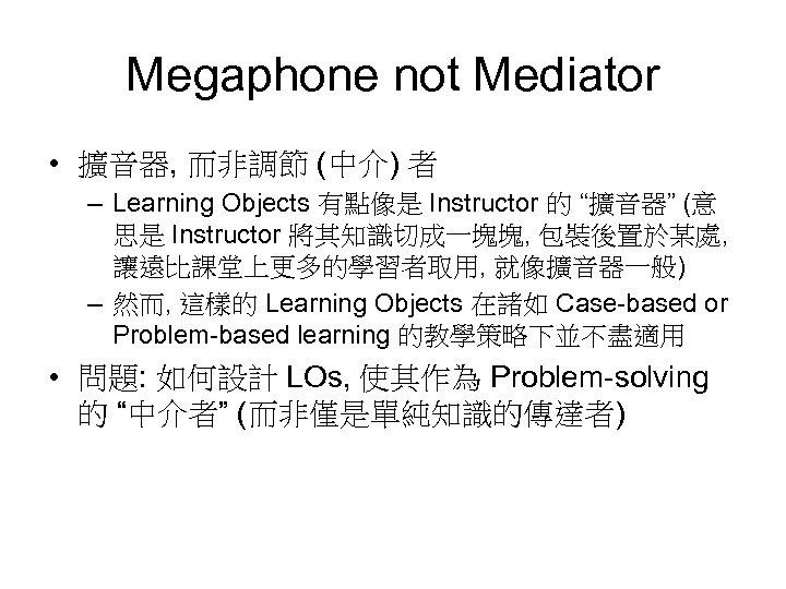 Megaphone not Mediator • 擴音器, 而非調節 (中介) 者 – Learning Objects 有點像是 Instructor 的