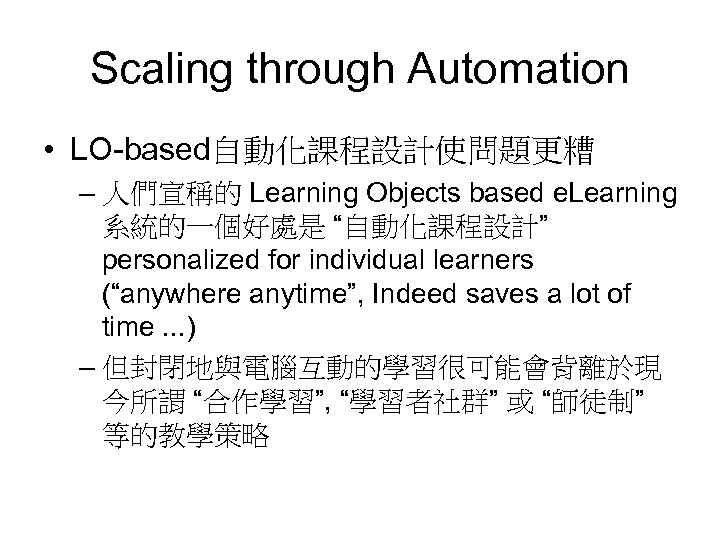 """Scaling through Automation • LO-based自動化課程設計使問題更糟 – 人們宣稱的 Learning Objects based e. Learning 系統的一個好處是 """"自動化課程設計"""""""