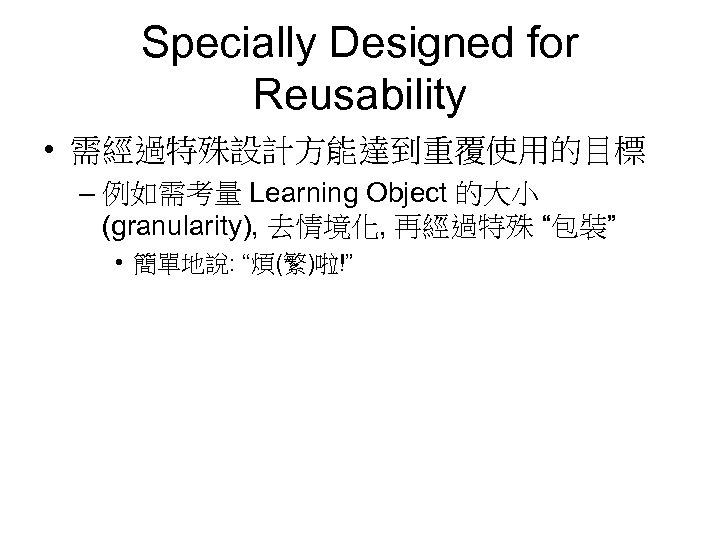 Specially Designed for Reusability • 需經過特殊設計方能達到重覆使用的目標 – 例如需考量 Learning Object 的大小 (granularity), 去情境化, 再經過特殊