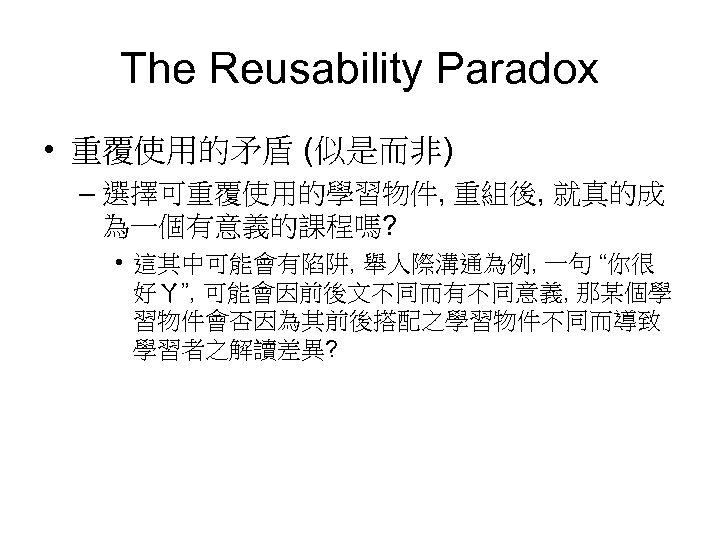 The Reusability Paradox • 重覆使用的矛盾 (似是而非) – 選擇可重覆使用的學習物件, 重組後, 就真的成 為一個有意義的課程嗎? • 這其中可能會有陷阱, 舉人際溝通為例,