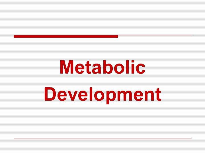 Metabolic Development
