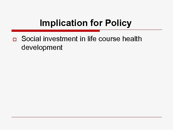 Implication for Policy o Social investment in life course health development