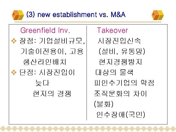 (3) new establishment vs. M&A Greenfield Inv. v 장점: 기업설비규모, 기술이전용이, 고용 생산라인배치 v