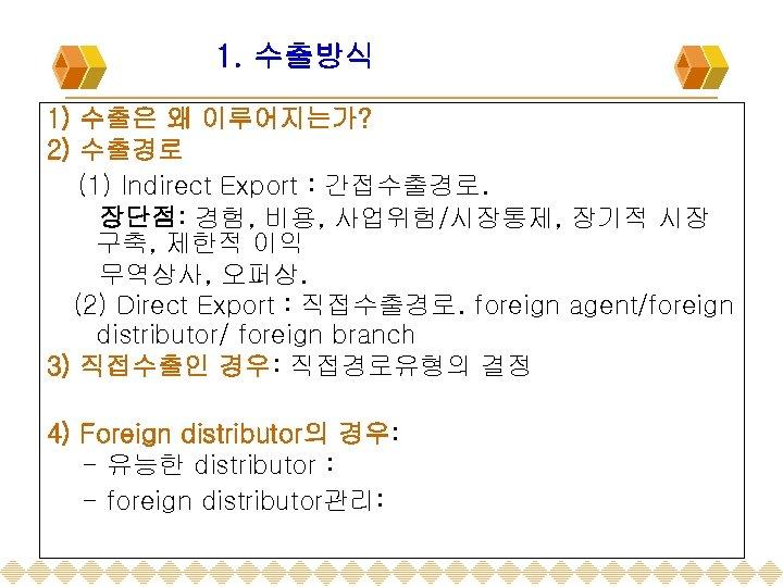 1. 수출방식 1) 수출은 왜 이루어지는가? 2) 수출경로 (1) Indirect Export : 간접수출경로. 장단점:
