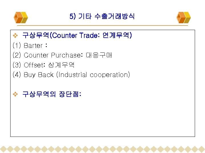 5) 기타 수출거래방식 v 구상무역(Counter Trade: 연계무역) (1) Barter : (2) Counter Purchase: 대응구매