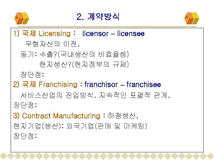 2. 계약방식 1) 국제 Licensing : licensor – licensee 무형자산의 이전. 동기: 수출? (국내생산의