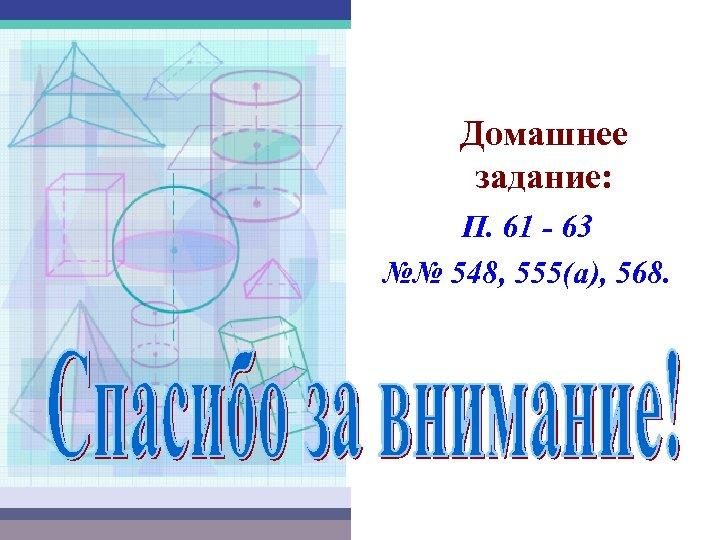 Домашнее задание: П. 61 - 63 №№ 548, 555(а), 568.