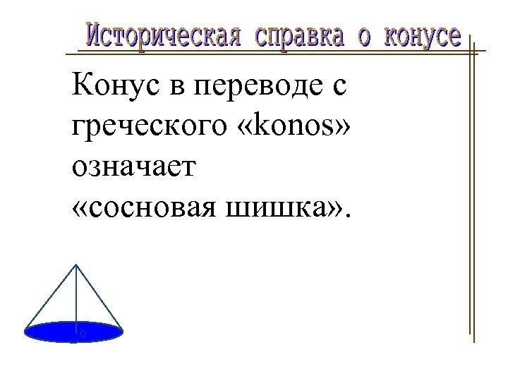 Конус в переводе с греческого «konos» означает «сосновая шишка» .